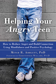 Helping Your Angry Teen How to Reduce Anger and Build Connection Using Mindfulness and Positive Psychology