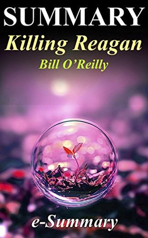 Summary - Killing Reagan: By Bill O'Reilly & Martin Dugard - The Violent Assault That Changed a Presidency - A Full Summary (Killing Reagan: A Full Summary ... Hardcover,Dvd,Audible, Audiobook Book 1)