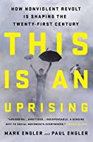 This Is an Uprising: How Nonviolent Revolt Is Shaping the Twenty-First Century