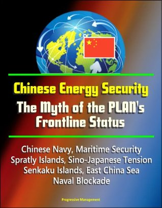 Chinese Energy Security: The Myth of the PLAN's Frontline Status - Chinese Navy, Maritime Security, Spratly Islands, Sino-Japanese Tension, Senkaku Islands, East China Sea, Naval Blockade