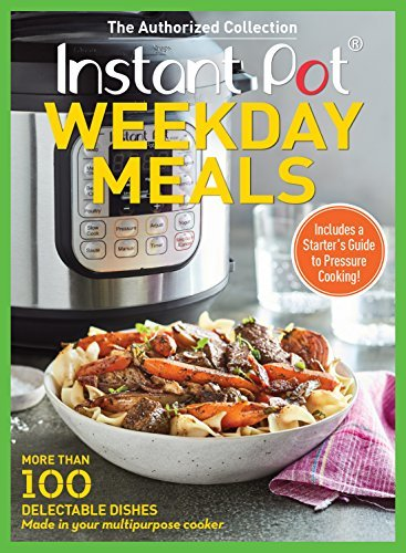 Instant Pot Weekday Meals More than 100 Delectable Dishes Made in Your Multipurpose Cooker
