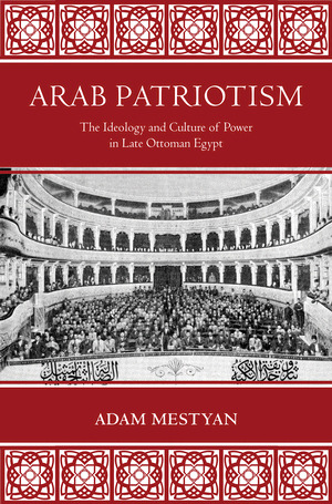 Arab Patriotism - The Ideology and Culture of Power in Late Ottoman Egypt