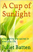 A Cup of Sunlight: discovering the sacred in everyday life