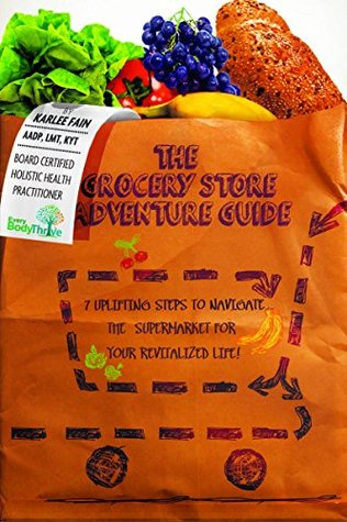 The Grocery Store Adventure Guide: 7 Uplifting Steps to Navigate the Supermarket for Your Revitalized Life