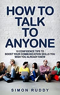 How To Talk To Anyone: 10 Confidence Tips To Boost Your Communication Skills You Wish You Already Knew (Effective Communication, Building Confidence, Overcome Shyness, Improve Self-Esteem)