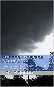 The Dark Matters: Volume two: Terrifying, unexplained horrific true stories from ordinary people