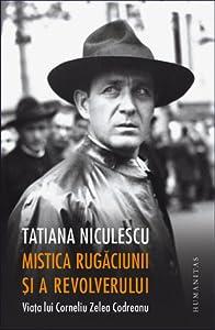 Mistica rugăciunii și a revolverului: viața lui Corneliu Zelea Codreanu