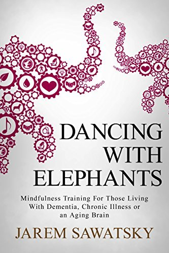 Dancing with Elephants Mindfulness Training For Those Living With Dementia Chronic Illness or an Aging Brain
