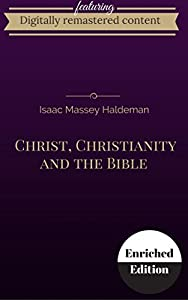 Christ, Christianity and the Bible Digitally Remastered Edition (Annotated)