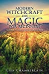 Modern Witchcraft and Magic for Beginners: A Guide to Traditional and Contemporary Paths, with Magical Techniques for the Beginner Witch