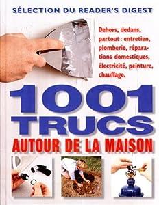 1001 trucs autour de la maison: Dehors, dedans, partout : entretien, plomberie, réparations domestiques, électricité, peinture, chauffage