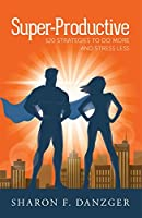 Super-Productive: 120 Strategies to Do More and Stress Less