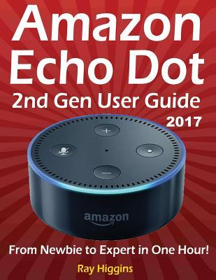 Amazon Echo Dot: Echo Dot User Manual: From Newbie to Expert in One Hour: Echo Dot 2nd Generation User Guide: (Amazon Echo, Amazon Dot, Echo Dot, Amazon Echo User Manual, Alexa, User Manual, Echo Dot Ebook)