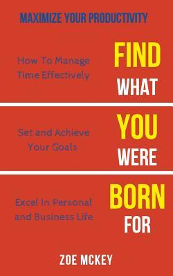 Find What You Were Born For: How To Manage Time Effectively, Set and Achieve Goals Excel in Personal and Business Life - Maximize Your Productivity