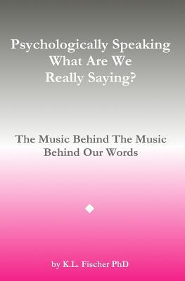Psychologically Speaking What Are We Really Saying?: The Music Behind The Music Behind The Words