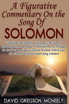 A Figurative Commentary on the Song of Solomon: Unveiling the Earthly & Heavenly Mission of Jesus Christ, as Revealed in Biblical Poetry, Through the God the Father Bestowed Upon King Solomon