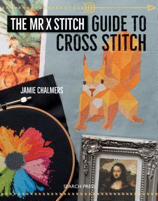 The Mr. X Stitch Guide to Cross Stitch by Jamie Chalmers