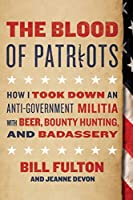 The Blood of Patriots: How I Took Down an Anti-Government Militia with Beer, Bounty Hunting, and Badassery