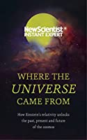 Where the Universe Came From: How Einstein's relativity unlocks the past, present and future of the cosmos (New Scientist Instant Expert)