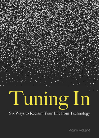 Tuning In: Six Ways to Reclaim Your Life from Technology