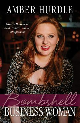 The Bombshell Business Woman: How to Become a Bold, Brave, and Successful Female Entrepreneur