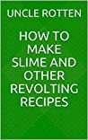 How to Make Slime and Other Revolting Recipes by Uncle Rotten