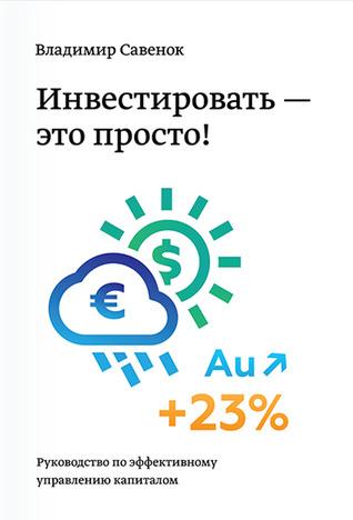 Инвестировать - это просто. Руководство по эффективному управ... by Владимир Савенок