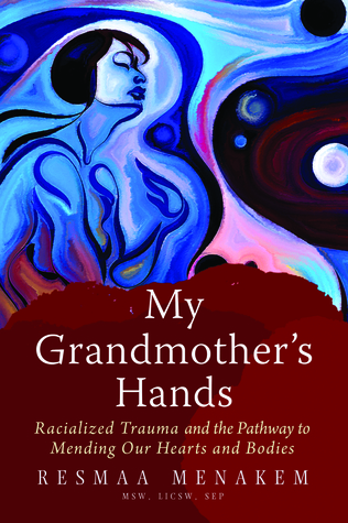 My Grandmother's Hands: Racialized Trauma and the Mending of Our Bodies and Hearts by Resmaa Menakem