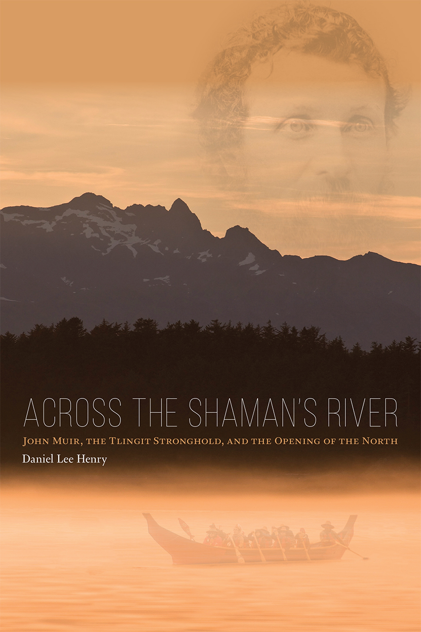 Across the Shaman's River John Muir, the Tlingit Stronghold, and the Opening of the North