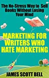 Marketing For Writers Who Hate Marketing by James Scott Bell