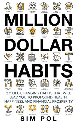 Million Dollar Habits: 27+ Life-Changing Habits That Will Lead You to Profound Health, Happiness, and Financial Prosperity (Habits of Successful People, ... Mind, Personal Growth, Mindfulness)