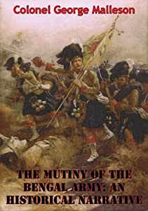 The Mutiny Of The Bengal Army: An Historical Narrative [Two volumes in One] [Illustrated Edition]