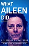 What Aileen Did: The World's Most Evil Female Serial Killer Aileen Wuornos