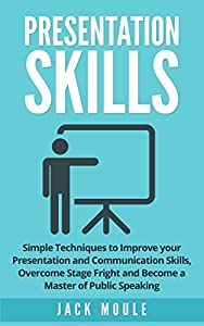 Presentation Skills: Simple Techniques To Improve Your Presentation And Communication Skills, Overcome Stage Fright And Become A Master Of Public Speaking ... Communication, Public Speaking)