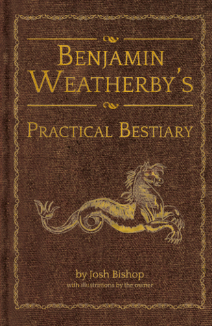 Benjamin Weatherby's Practical Bestiary by Josh  Bishop
