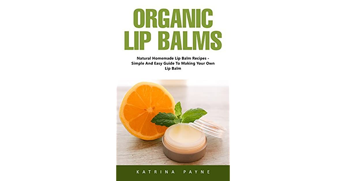 Organic Lip Balms: Natural Homemade Lip Balm Recipes -Simple And Easy Guide To Making Your Own Lip Balm