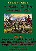 A History of the Peninsular War, Volume VI: September 1, 1812 to August 5, 1813: Siege of Burgos, Retreat of Burgos, Vittoria, the Pyrenees [Illustrated Edition]