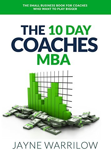 The 10 Day Coaches MBA The Small Business Book For Coaches Who Want To Play Bigger