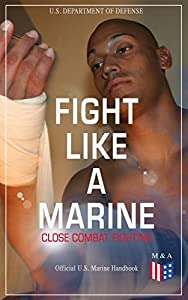 Fight Like a Marine - Close Combat Fighting (Official U.S. Marine Handbook): Learn Ground-Fighting Techniques, Takedowns & Throws, Punching Combinations ... Opponent; Attacking from Side and in Guard...