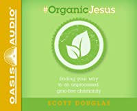 #Organic Jesus (Library Edition): Finding Your Way to an Unprocessed GMO-Free Christianity