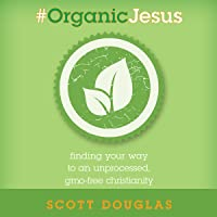 #Organic Jesus: Finding Your Way to an Unprocessed GMO-Free Christianity