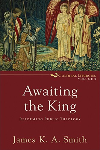 Awaiting the King Reforming Public Theology (Cultural Liturgies)