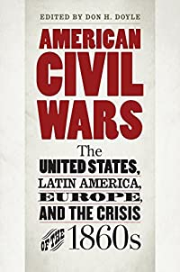 American Civil Wars: The United States, Latin America, Europe, and the Crisis of the 1860s