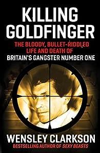 Killing Goldfinger: The Secret, Bullet-Riddled Life and Death of Britain's Gangster Number One
