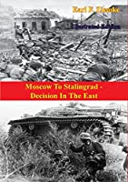 Moscow To Stalingrad - Decision In The East [Illustrated Edition] (The Russian Campaign of World War Two Book 1)