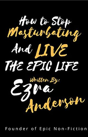 How to Stop Masturbating and Live the Epic Life!: Why and How Porn and Masterbation Will Destroy your Life. (Epic Non Fiction Books Book 1)