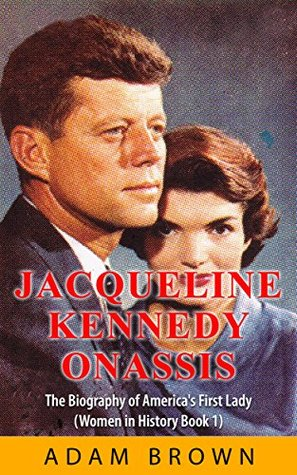 Jackie Kennedy Onassis: The Biography of America's First Lady (Women in History Book 1)