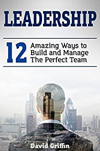 Leadership: 12 Amazing Ways to Build and Manage The Perfect Team
