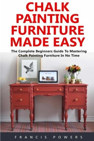 Chalk Painting Furniture Made Easy: The Complete Beginners Guide to Mastering Chalk Painting Furniture in No Time!