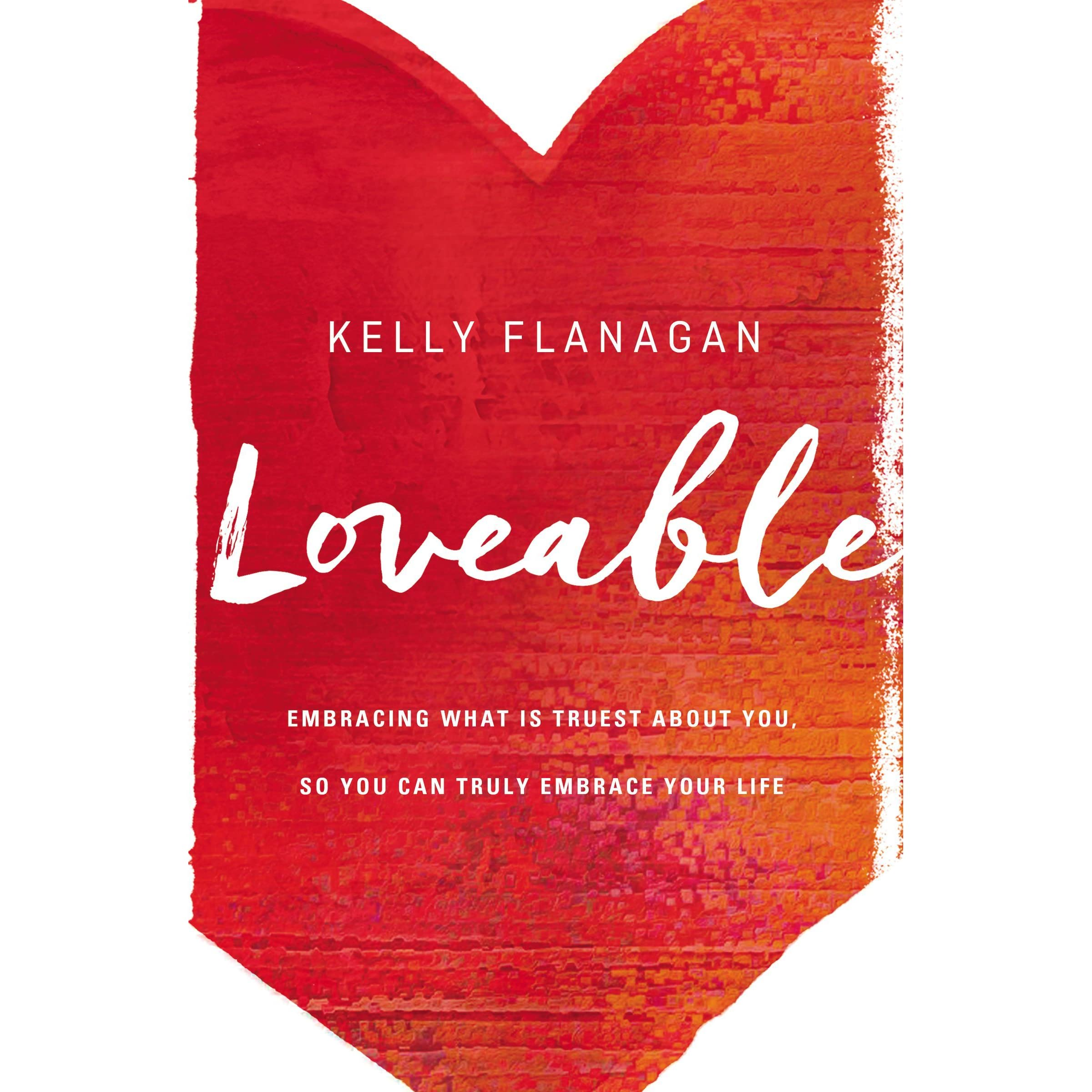 Loveable: Embracing What Is Truest About You, So You Can Truly ...